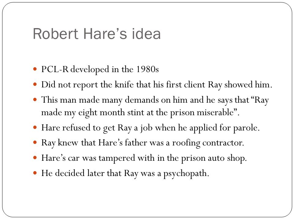 Robert Hare's idea PCL-R developed in the 1980s Did not report the knife that his first client Ray showed him. This man made many demands on him and h
