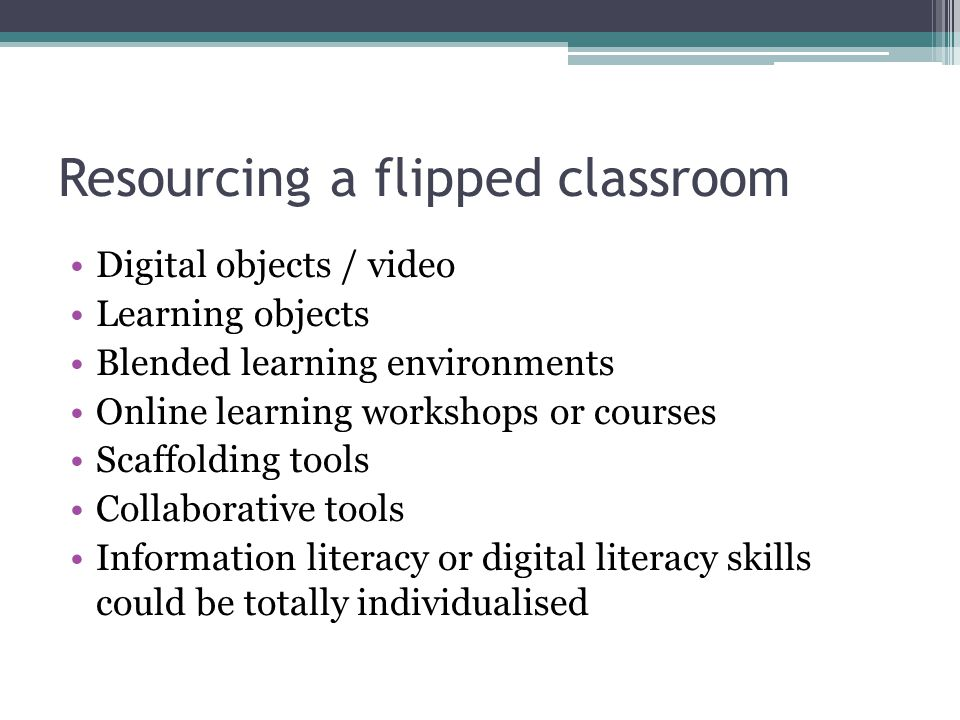 Resourcing a flipped classroom Digital objects / video Learning objects Blended learning environments Online learning workshops or courses Scaffolding tools Collaborative tools Information literacy or digital literacy skills could be totally individualised