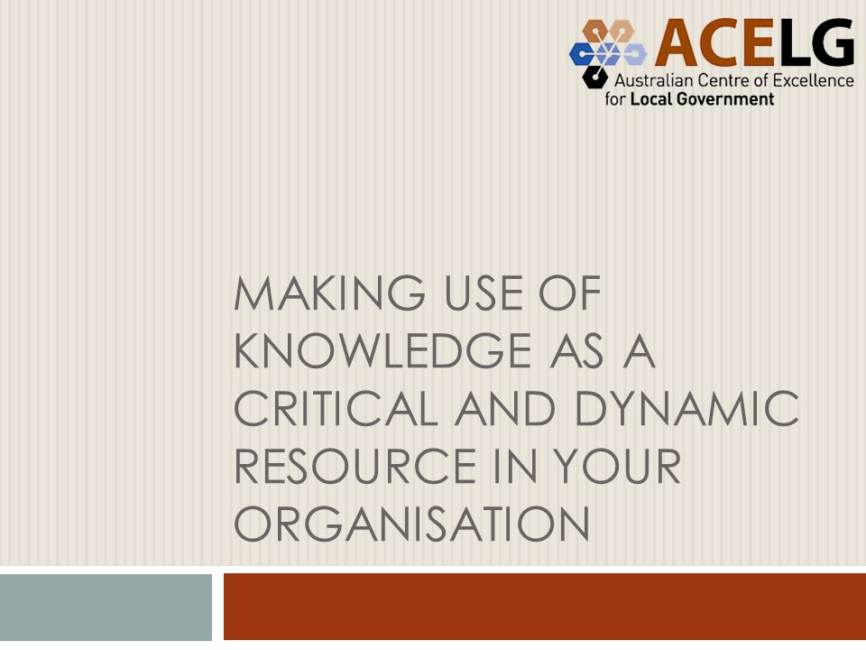 MAKING USE OF KNOWLEDGE AS A CRITICAL AND DYNAMIC RESOURCE IN YOUR ORGANISATION