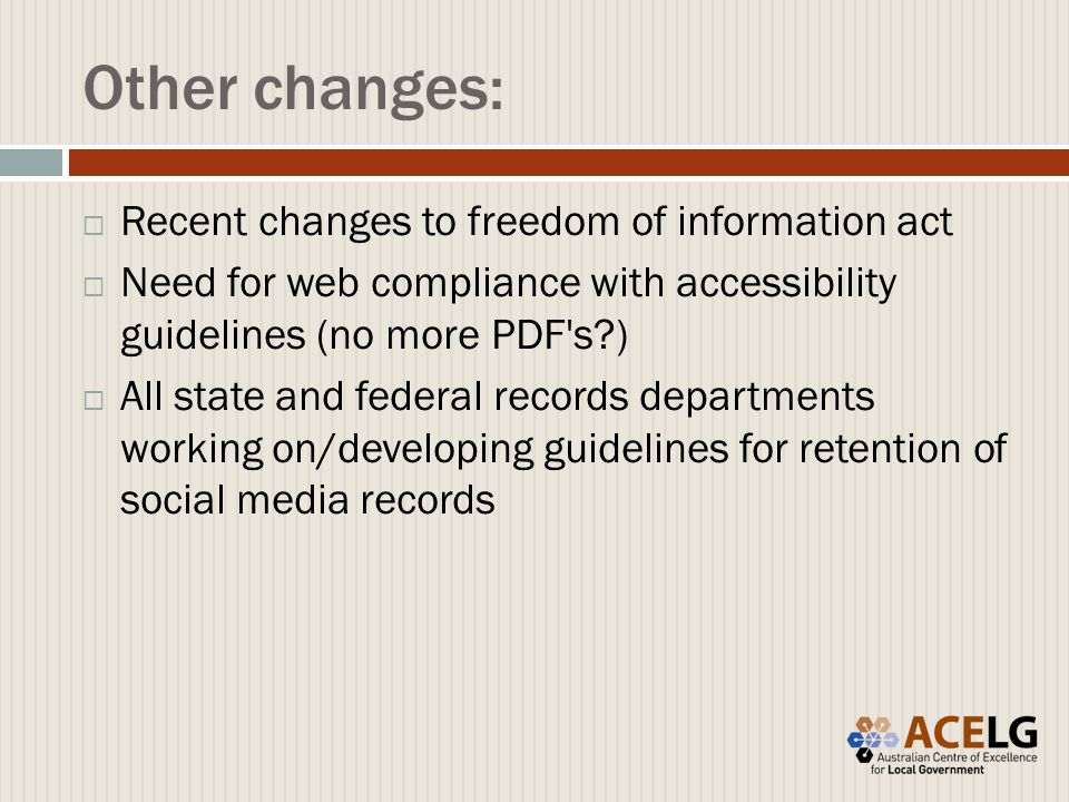 Other changes:  Recent changes to freedom of information act  Need for web compliance with accessibility guidelines (no more PDF s )  All state and federal records departments working on/developing guidelines for retention of social media records