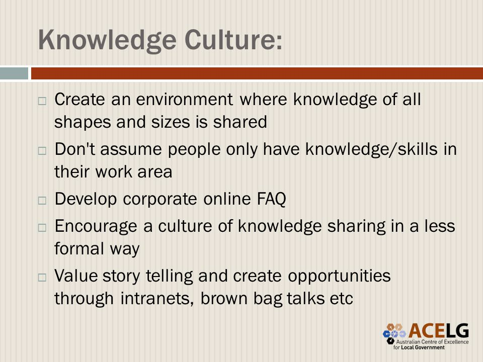 Knowledge Culture:  Create an environment where knowledge of all shapes and sizes is shared  Don t assume people only have knowledge/skills in their work area  Develop corporate online FAQ  Encourage a culture of knowledge sharing in a less formal way  Value story telling and create opportunities through intranets, brown bag talks etc