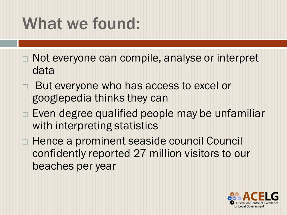What we found:  Not everyone can compile, analyse or interpret data  But everyone who has access to excel or googlepedia thinks they can  Even degree qualified people may be unfamiliar with interpreting statistics  Hence a prominent seaside council Council confidently reported 27 million visitors to our beaches per year