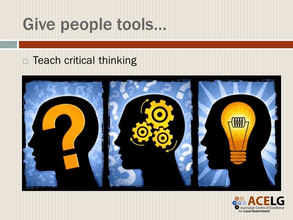 Give people tools…  Teach critical thinking
