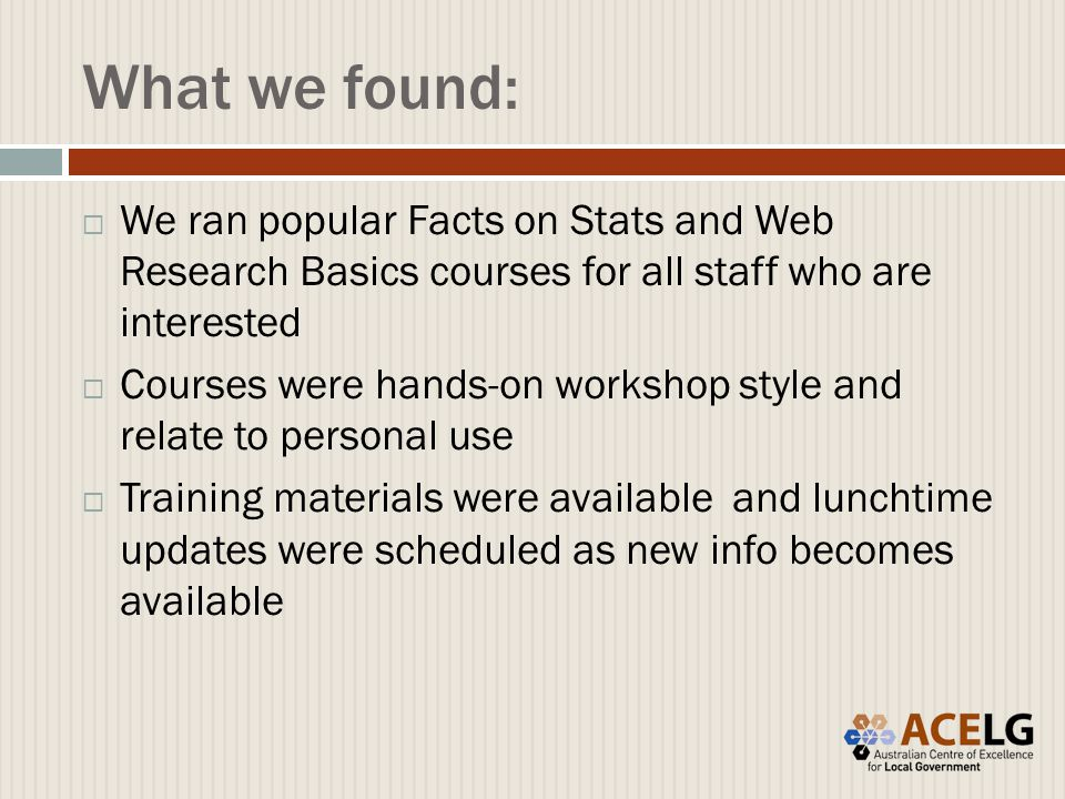 What we found:  We ran popular Facts on Stats and Web Research Basics courses for all staff who are interested  Courses were hands-on workshop style and relate to personal use  Training materials were available and lunchtime updates were scheduled as new info becomes available