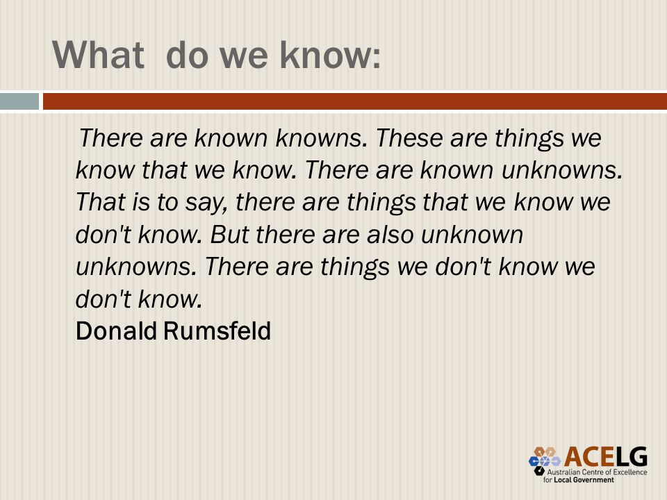 What do we know: There are known knowns. These are things we know that we know.
