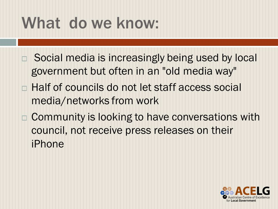 What do we know:  Social media is increasingly being used by local government but often in an old media way  Half of councils do not let staff access social media/networks from work  Community is looking to have conversations with council, not receive press releases on their iPhone