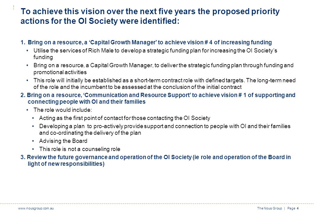www.nousgroup.com.auThe Nous Group | Page 4 To achieve this vision over the next five years the proposed priority actions for the OI Society were identified: 1.Bring on a resource, a 'Capital Growth Manager' to achieve vision # 4 of increasing funding Utilise the services of Rich Male to develop a strategic funding plan for increasing the OI Society's funding Bring on a resource, a Capital Growth Manager, to deliver the strategic funding plan through funding and promotional activities This role will initially be established as a short-term contract role with defined targets.