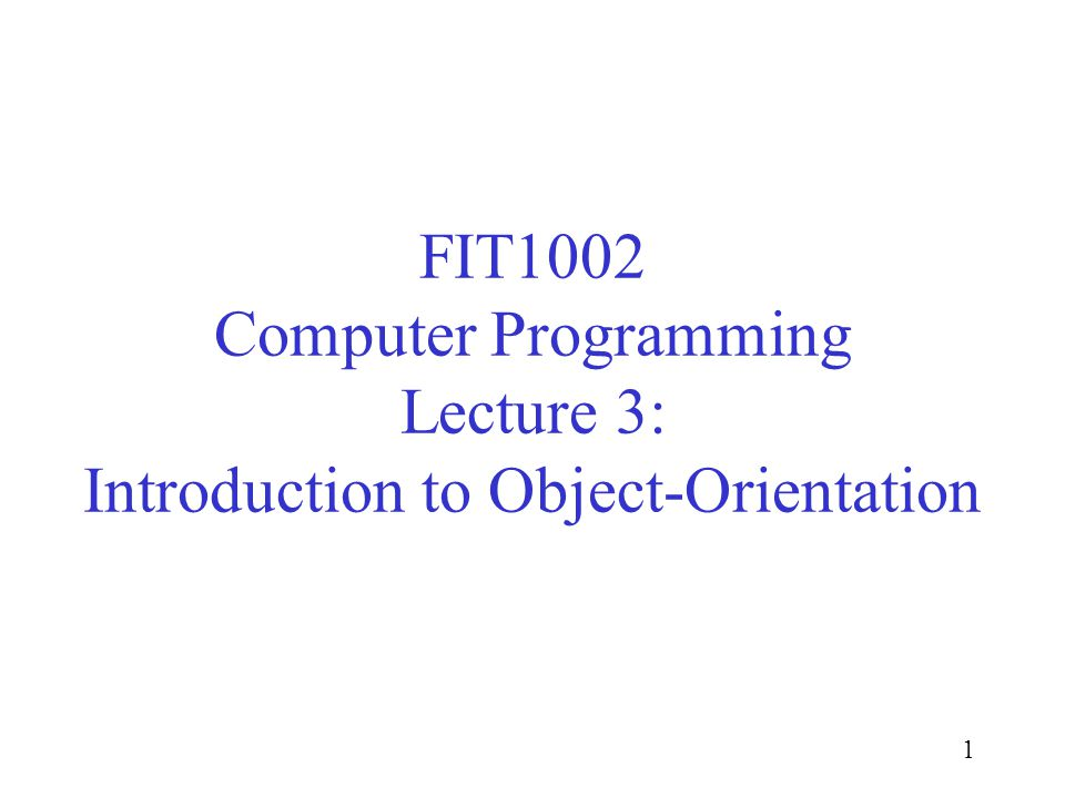 1 FIT1002 Computer Programming Lecture 3: Introduction to Object-Orientation