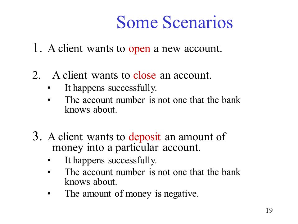 19 Some Scenarios 1. A client wants to open a new account. 2.A client wants to close an account. It happens successfully. The account number is not on