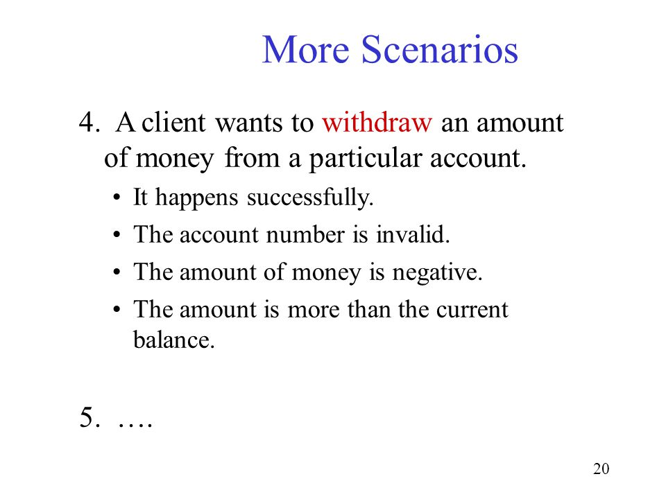 20 More Scenarios 4. A client wants to withdraw an amount of money from a particular account. It happens successfully. The account number is invalid.
