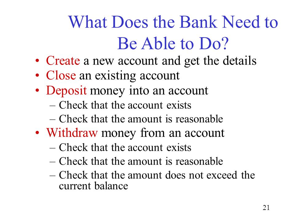21 What Does the Bank Need to Be Able to Do? Create a new account and get the details Close an existing account Deposit money into an account –Check t