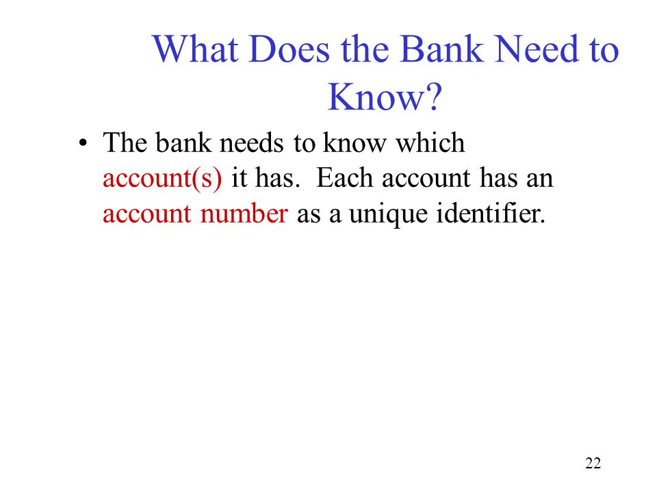 22 What Does the Bank Need to Know? The bank needs to know which account(s) it has. Each account has an account number as a unique identifier.