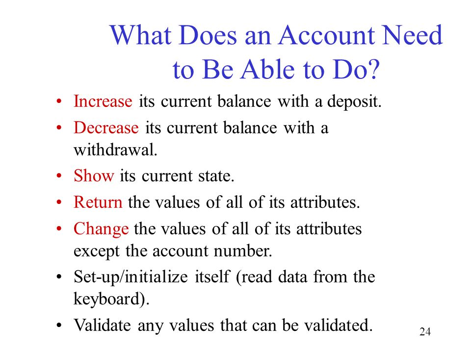 24 What Does an Account Need to Be Able to Do. Increase its current balance with a deposit.