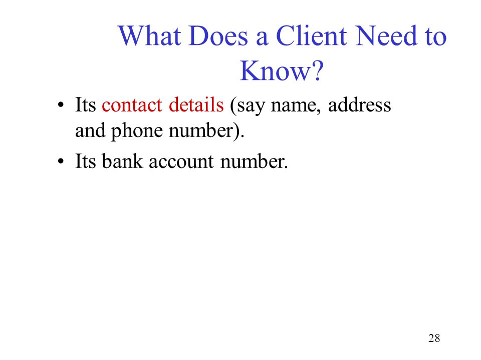 28 What Does a Client Need to Know? Its contact details (say name, address and phone number). Its bank account number.