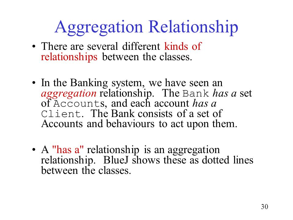 30 Aggregation Relationship There are several different kinds of relationships between the classes. In the Banking system, we have seen an aggregation
