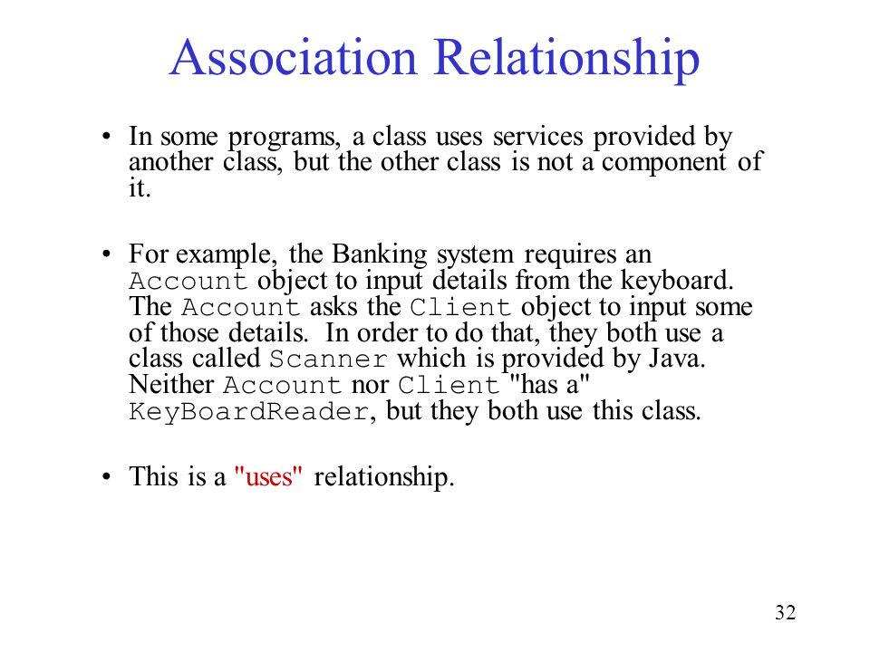 32 Association Relationship In some programs, a class uses services provided by another class, but the other class is not a component of it.