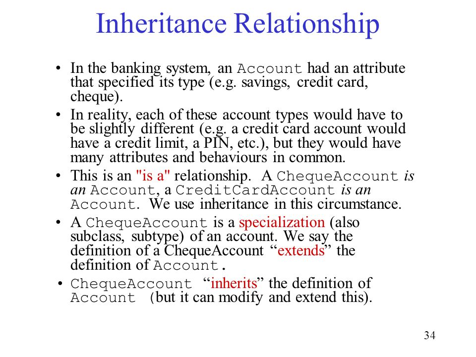 34 Inheritance Relationship In the banking system, an Account had an attribute that specified its type (e.g.