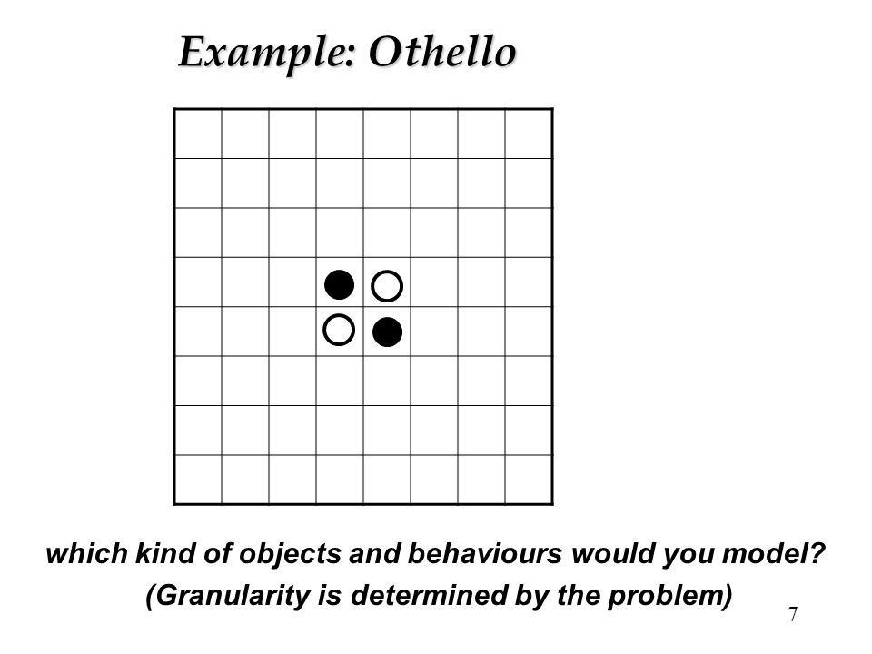 7 Example: Othello which kind of objects and behaviours would you model? (Granularity is determined by the problem)