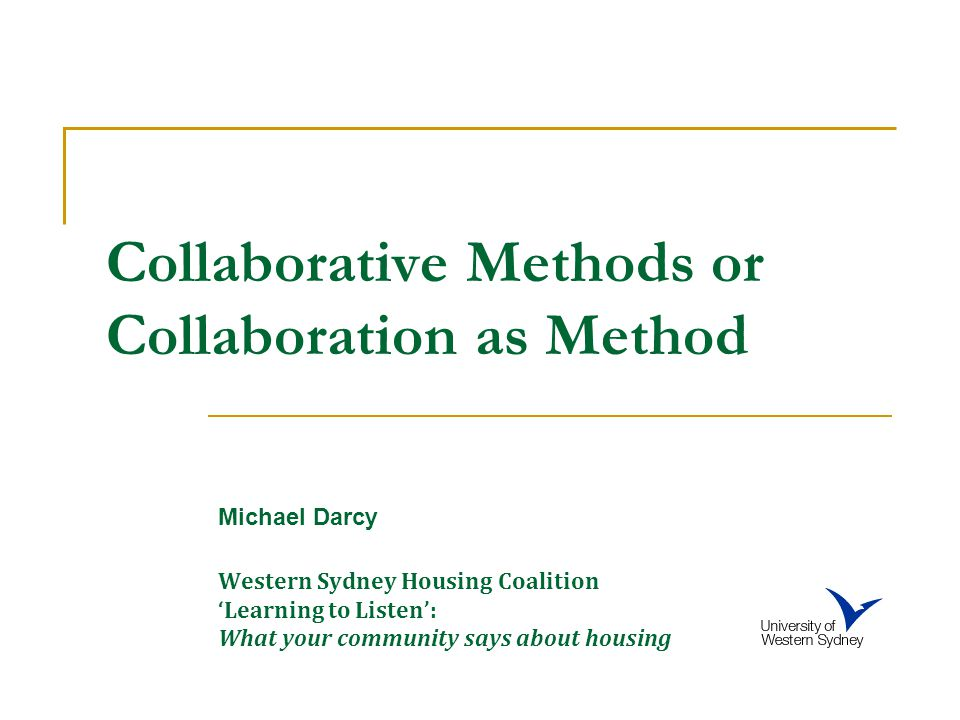 Collaborative Methods or Collaboration as Method Michael Darcy Western Sydney Housing Coalition 'Learning to Listen': What your community says about housing