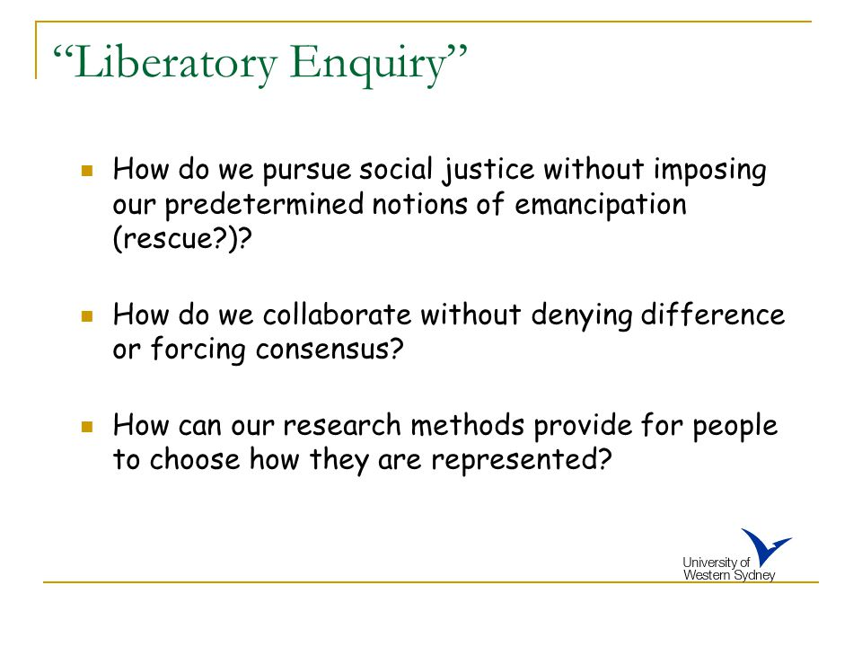 """""""Liberatory Enquiry"""" How do we pursue social justice without imposing our predetermined notions of emancipation (rescue?)? How do we collaborate witho"""
