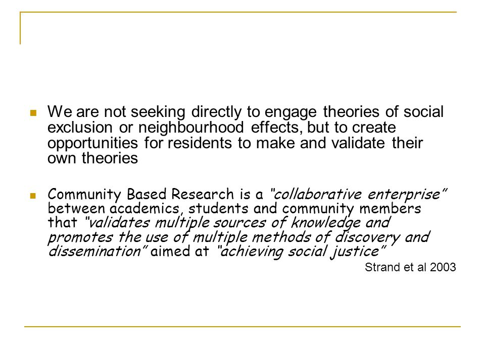 We are not seeking directly to engage theories of social exclusion or neighbourhood effects, but to create opportunities for residents to make and validate their own theories Community Based Research is a collaborative enterprise between academics, students and community members that validates multiple sources of knowledge and promotes the use of multiple methods of discovery and dissemination aimed at achieving social justice Strand et al 2003