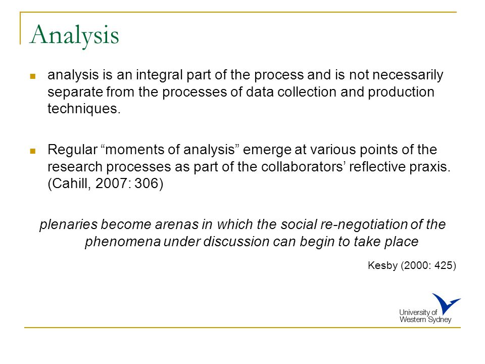 Analysis analysis is an integral part of the process and is not necessarily separate from the processes of data collection and production techniques.