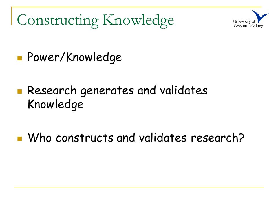 Constructing Knowledge Power/Knowledge Research generates and validates Knowledge Who constructs and validates research?