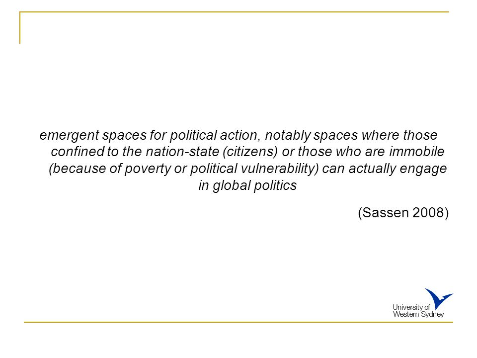 emergent spaces for political action, notably spaces where those confined to the nation-state (citizens) or those who are immobile (because of poverty or political vulnerability) can actually engage in global politics (Sassen 2008)