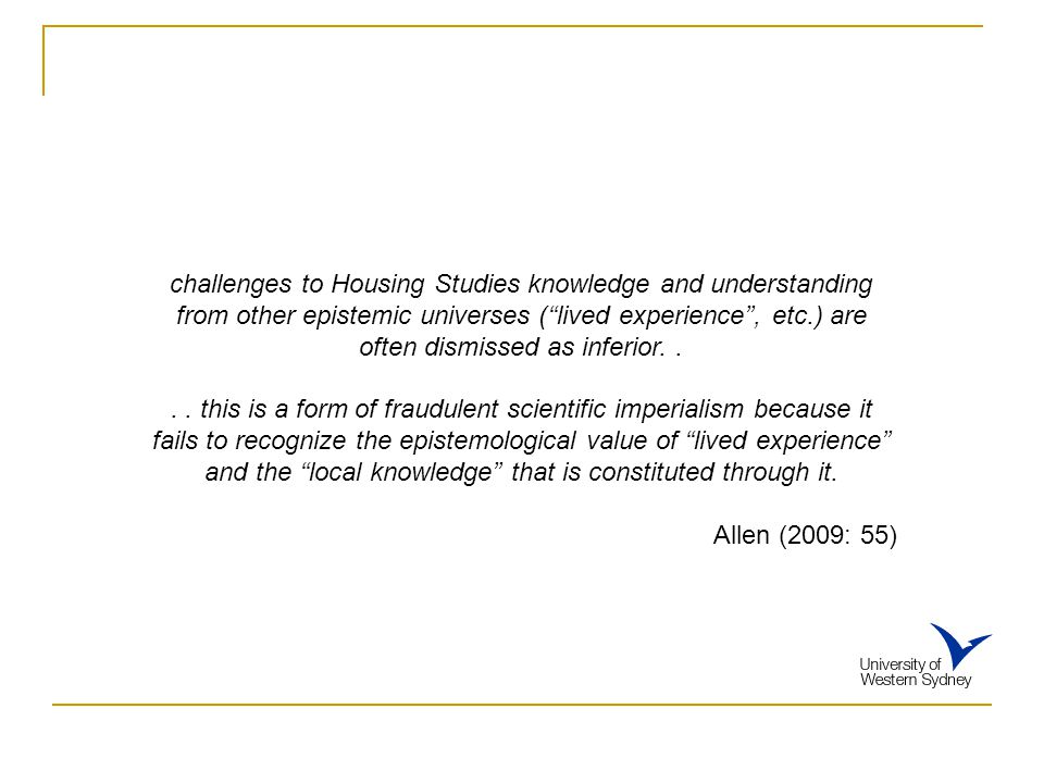 challenges to Housing Studies knowledge and understanding from other epistemic universes (''lived experience'', etc.) are often dismissed as inferior.