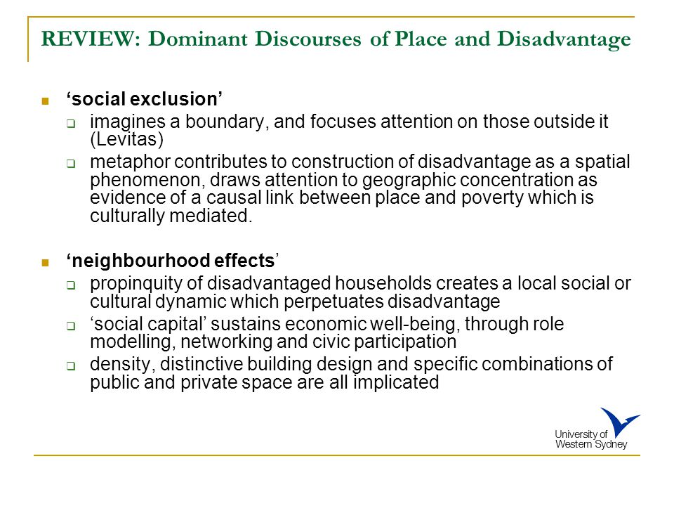 REVIEW: Dominant Discourses of Place and Disadvantage 'social exclusion'  imagines a boundary, and focuses attention on those outside it (Levitas)  metaphor contributes to construction of disadvantage as a spatial phenomenon, draws attention to geographic concentration as evidence of a causal link between place and poverty which is culturally mediated.