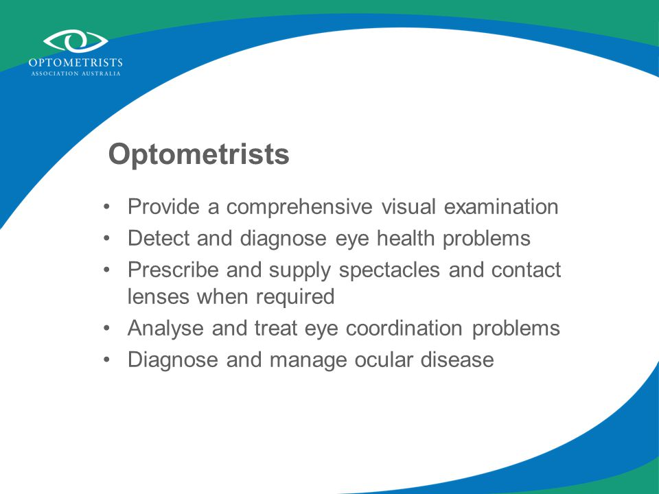 Optometrists Provide a comprehensive visual examination Detect and diagnose eye health problems Prescribe and supply spectacles and contact lenses when required Analyse and treat eye coordination problems Diagnose and manage ocular disease