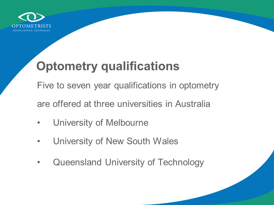 Optometry qualifications Five to seven year qualifications in optometry are offered at three universities in Australia University of Melbourne University of New South Wales Queensland University of Technology