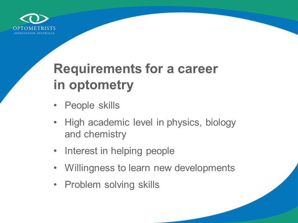 Requirements for a career in optometry People skills High academic level in physics, biology and chemistry Interest in helping people Willingness to learn new developments Problem solving skills