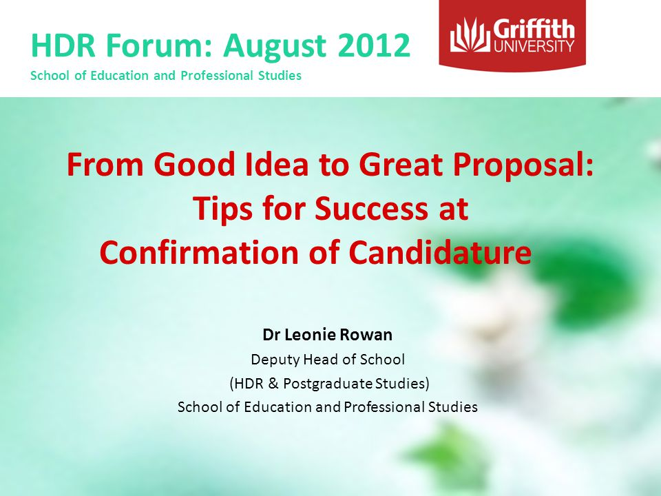 HDR Forum: August 2012 School of Education and Professional Studies Practical Tips Bring handouts of your powerpoint slides Be modest Be open to feedback Rehearse how you will respond to tricky questions – Consider bringing a friend with you to the panel discussion Have fun!