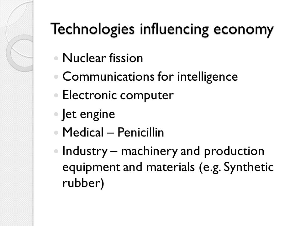 Technologies influencing economy Nuclear fission Communications for intelligence Electronic computer Jet engine Medical – Penicillin Industry – machin