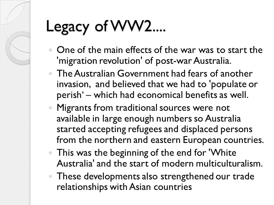 Legacy of WW2.... One of the main effects of the war was to start the 'migration revolution' of post-war Australia. The Australian Government had fear