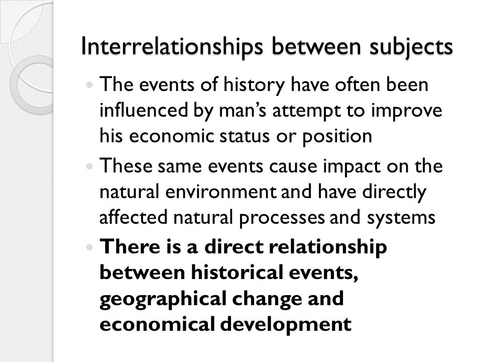 Interrelationships between subjects The events of history have often been influenced by man's attempt to improve his economic status or position These