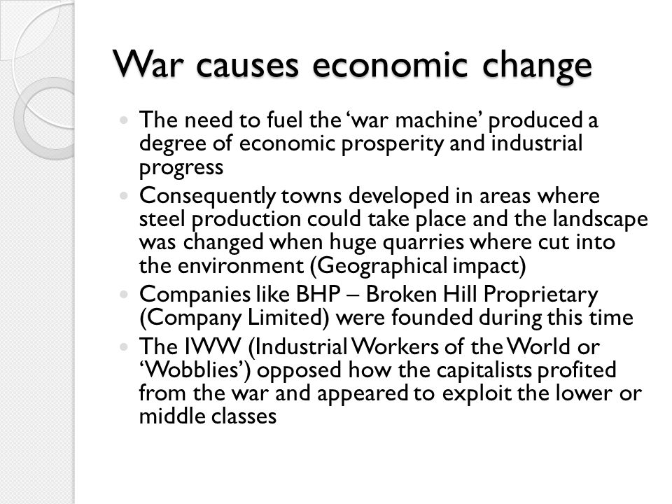 More WW1 economic factors Issue of supplying troops – weapons, uniforms, food, equipment and necessary training Transport (including equipment for horses) and medical resources (including hospitals) The Commonwealth borrowed millions from Britain and the people (through War Bonds) In order to gain more revenue, the Government in 1915 initiated a deliberate policy of controlling inflation, through regulation of gold and inflating the value of money By 1917-1918 the Commonwealth was collecting millions in income tax – another economic change produced