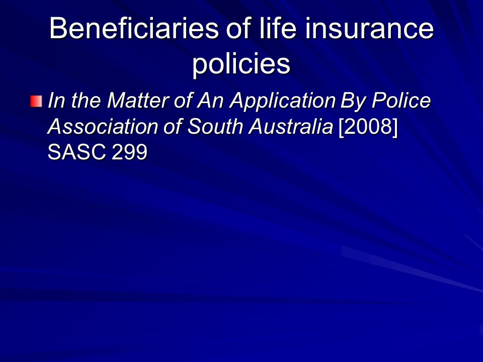 Beneficiaries of life insurance policies In the Matter of An Application By Police Association of South Australia [2008] SASC 299