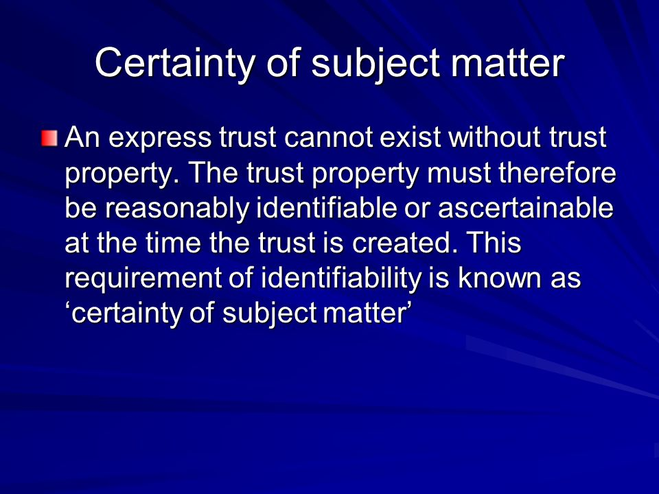 Certainty of subject matter An express trust cannot exist without trust property. The trust property must therefore be reasonably identifiable or asce
