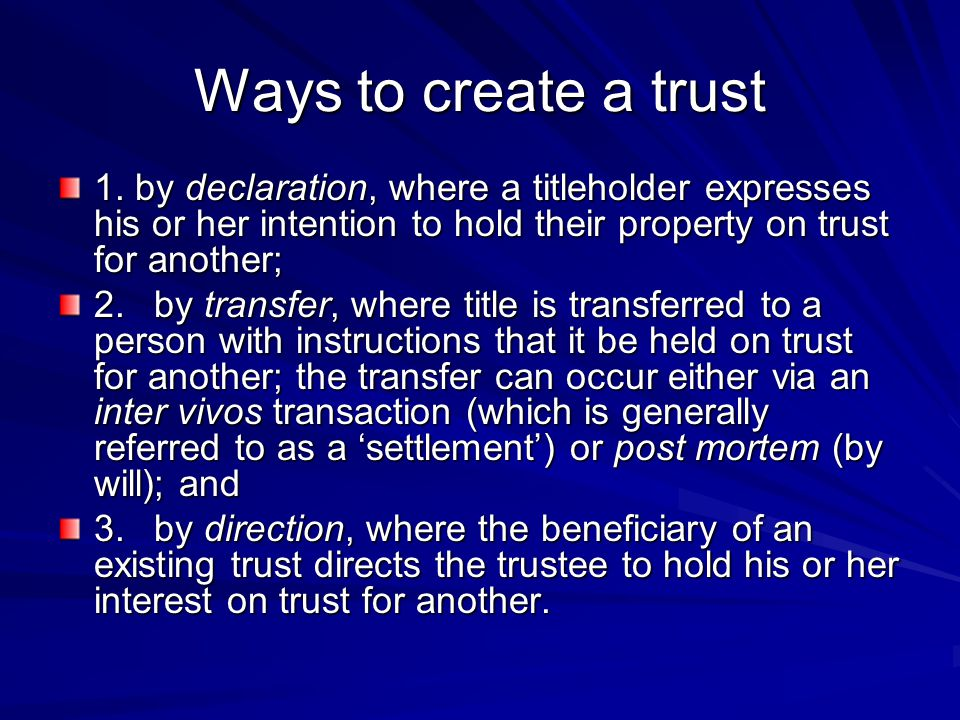 Ways to create a trust 1. by declaration, where a titleholder expresses his or her intention to hold their property on trust for another; 2.by transfe