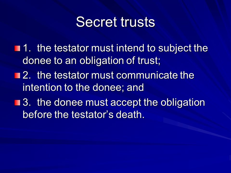 Secret trusts 1.the testator must intend to subject the donee to an obligation of trust; 2.the testator must communicate the intention to the donee; a