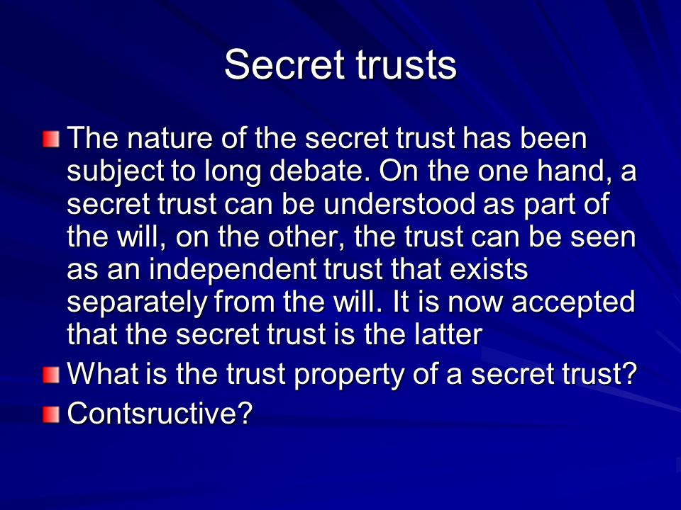 Secret trusts The nature of the secret trust has been subject to long debate. On the one hand, a secret trust can be understood as part of the will, o