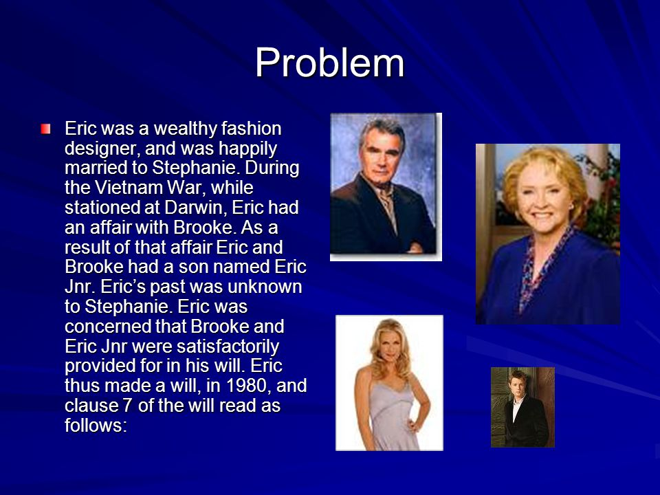 Problem Eric was a wealthy fashion designer, and was happily married to Stephanie. During the Vietnam War, while stationed at Darwin, Eric had an affa