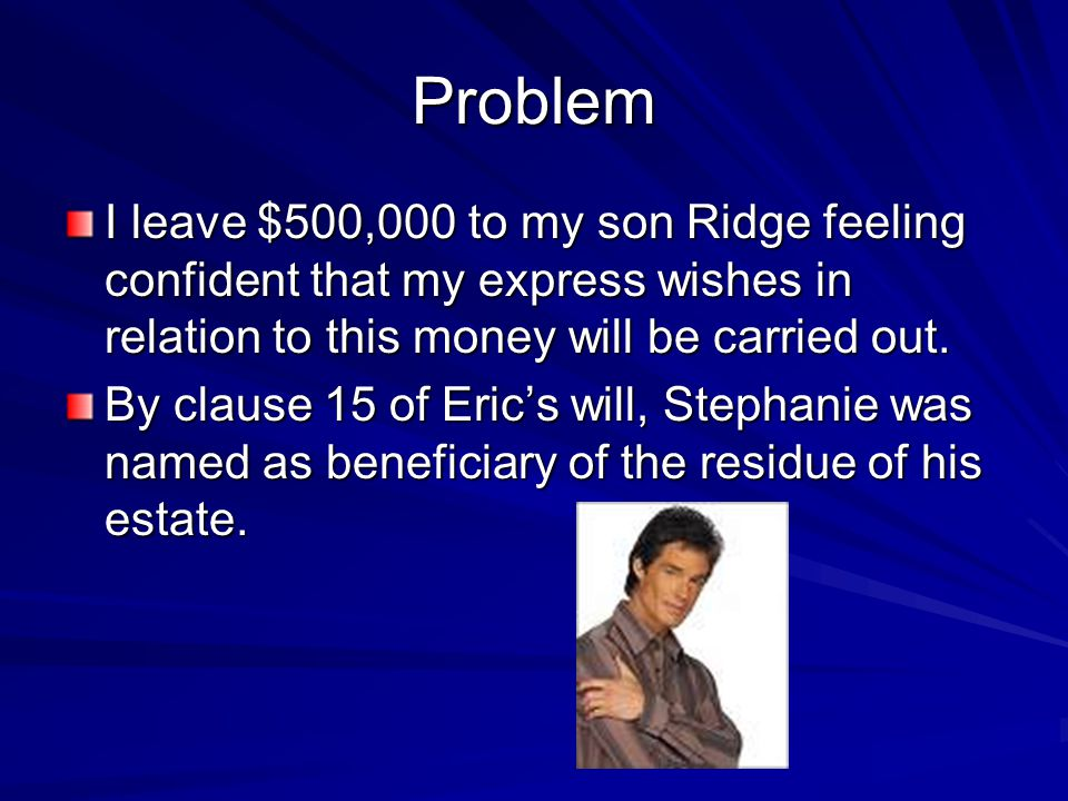 Problem I leave $500,000 to my son Ridge feeling confident that my express wishes in relation to this money will be carried out. By clause 15 of Eric'