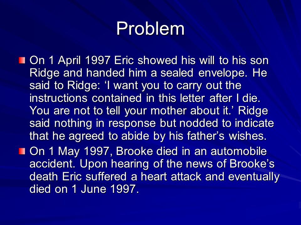 Problem On 1 April 1997 Eric showed his will to his son Ridge and handed him a sealed envelope. He said to Ridge: 'I want you to carry out the instruc