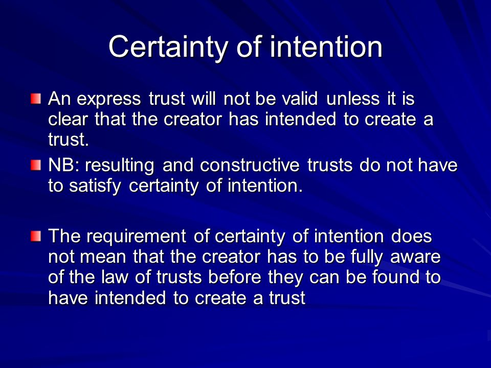 Certainty of intention An express trust will not be valid unless it is clear that the creator has intended to create a trust. NB: resulting and constr