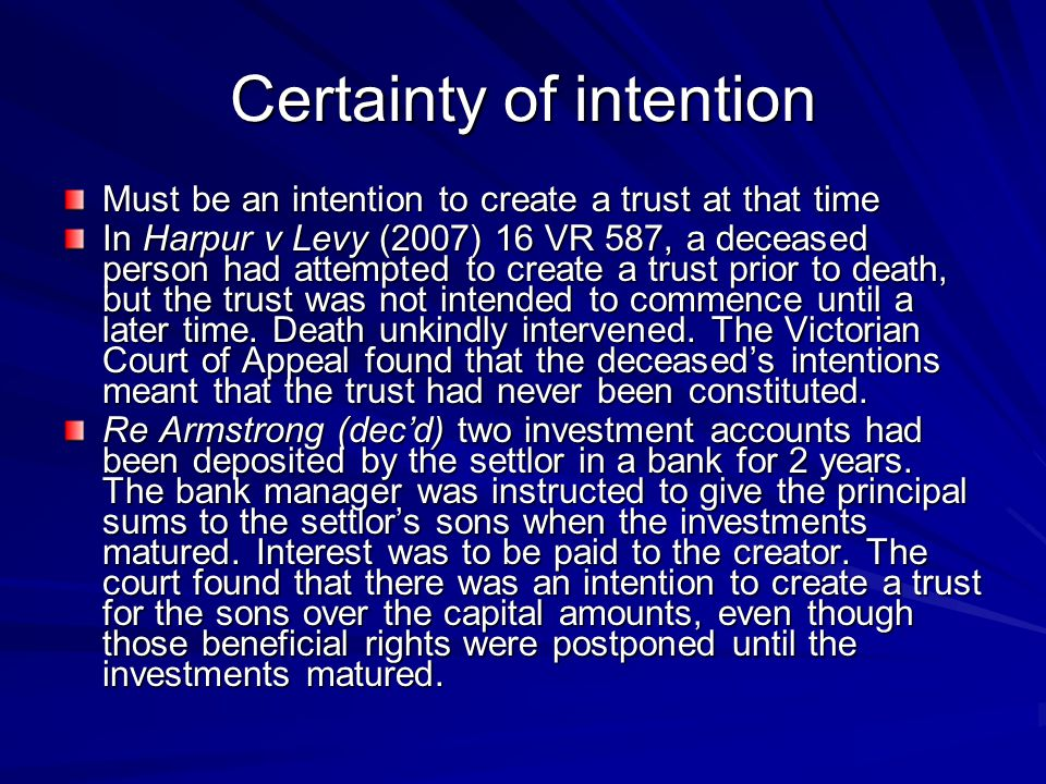 Certainty of intention Must be an intention to create a trust at that time In Harpur v Levy (2007) 16 VR 587, a deceased person had attempted to creat