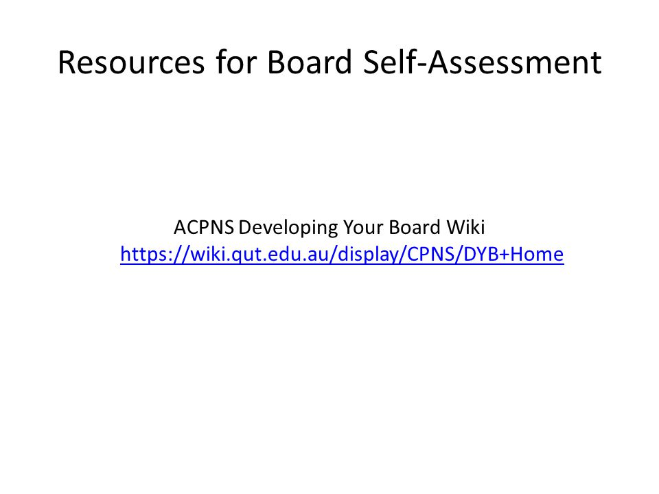Resources for Board Self-Assessment ACPNS Developing Your Board Wiki https://wiki.qut.edu.au/display/CPNS/DYB+Home https://wiki.qut.edu.au/display/CPNS/DYB+Home