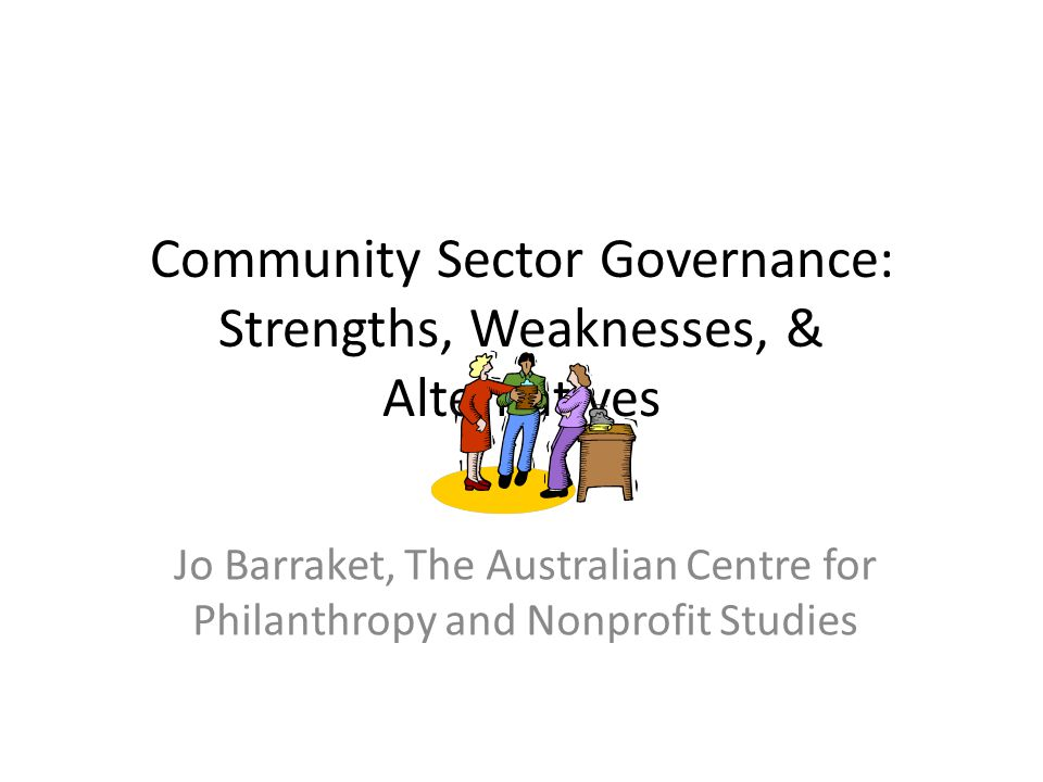 What we know about nonprofit governance Board effectiveness → organisational effectiveness No single 'best model' of governance Operating environment significantly influences governance choices and evolution Emphasis has been on organisational governance rather than NFP contributions to governance more widely